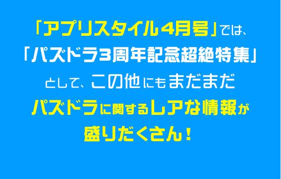 「アプリスタイル4月号」では、「パズドラ3周年記念超絶特集」として、この他にもまだまだパズドラに関するレアな情報が盛りだくさん!