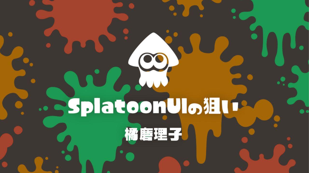 任天堂『スプラトゥーン』UIデザインの舞台裏 娯楽のUI 公式レポート #2
