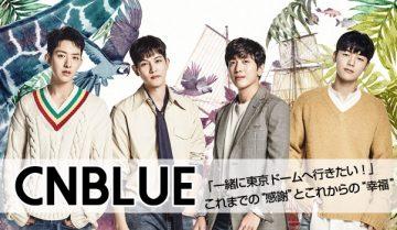 """【インタビュー】CNBLUE 「一緒に東京ドームへ行きたい!」 これまでの""""感謝""""とこれからの""""幸福"""""""