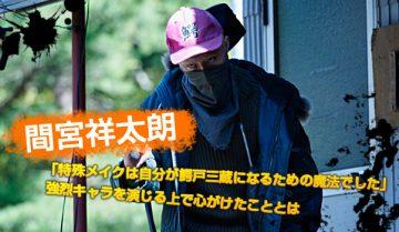 【インタビュー】間宮祥太朗 「特殊メイクは自分が鰐戸三蔵になるための魔法でした」 強烈キャラを演じる上で心がけたこととは