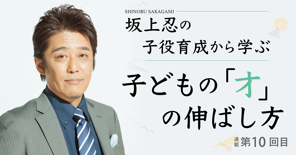 坂上忍さんの子役育成から学ぶ 子どもの「才」の伸ばし方【第10回】~頑張りすぎない子育て~