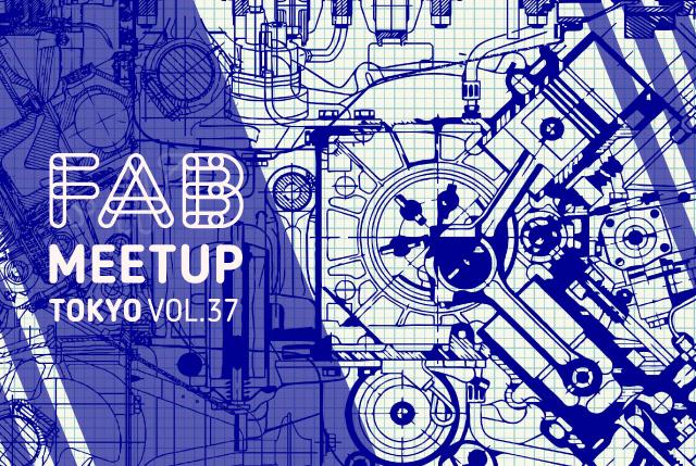 Fab Meetup vol.37  〜ツールがもたらすデザインエンジニアリングの多様性〜