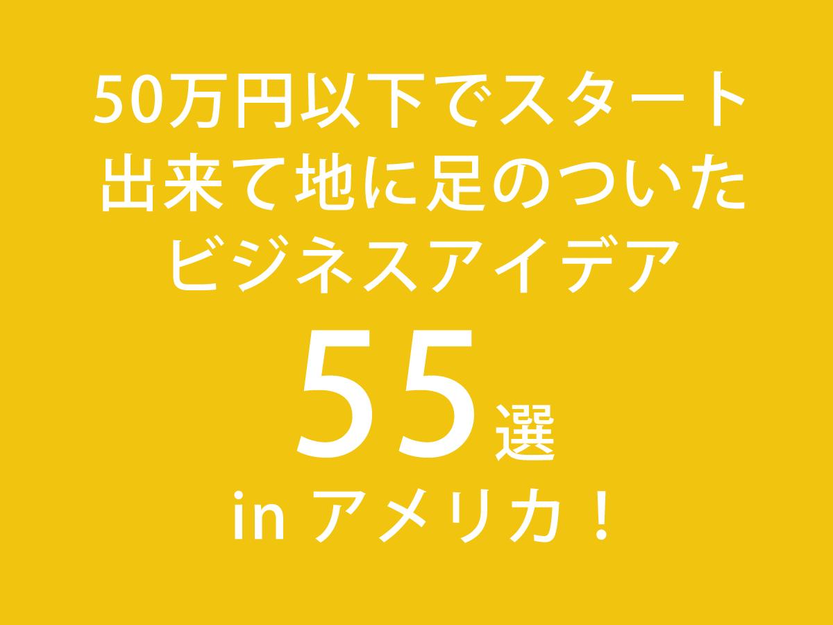 【起業】50万円以下でスタート出来て地に足のついたビジネスアイデア55選 in アメリカ!