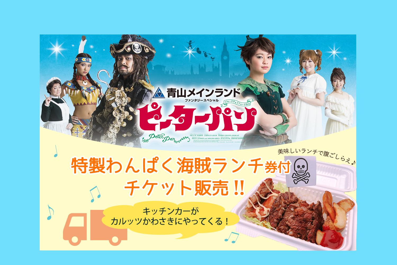 青山メインランドファンタジースペシャル ブロードウェイミュージカル『ピーターパン』神奈川公演限定! キッチンカー ランチ付チケット販売のご案内