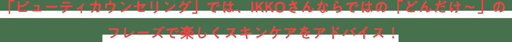 「ビューティカウンセリング」では、IKKOさんならではの「どんだけ〜」のフレーズで楽しくスキンケアをアドバイス!