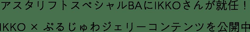 アスタリフトスペシャルBAにIKKOさんが就任!IKKO × ぷるじゅわジェリーコンテンツを公開中