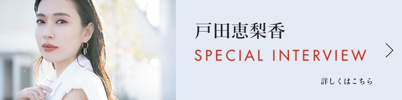 戸田恵梨香 SPECIAL INTERVIEW 詳しくはこちら >