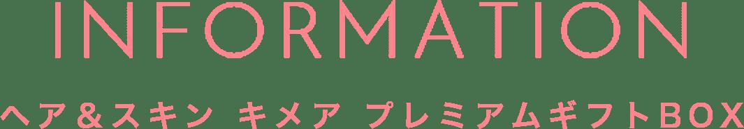 INFORMATION ヘア&スキン キメア プレミアムギフトBOX