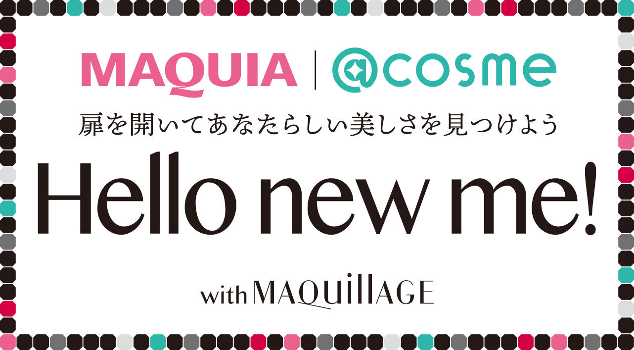 MAQUIA ONLINE × @cosme supported by MAQuillAGE 〜扉を開いてあなたらしい美しさを見つけよう〜 Hello new me!
