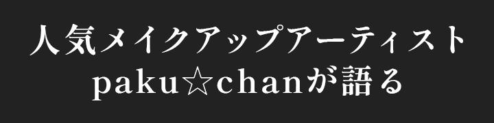 人気メイクアップアーティストpaku☆chanが語る