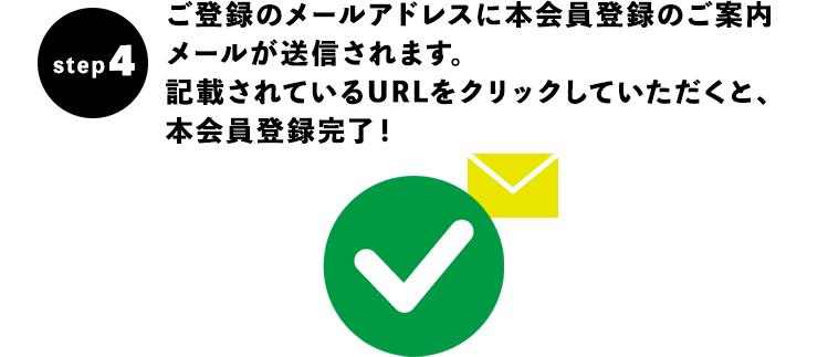 【STEP4】ご登録のメールアドレスに本会員登録のご案内メールが送信されます。記載されているURLをクリックしていただくと、本会員登録完了!
