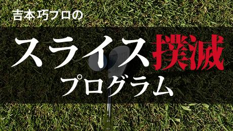 吉本プロのスライス撲滅プログラム