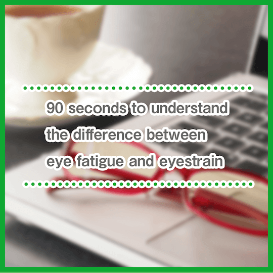 Learn the difference between eye fatigue and eyestrain in 90 seconds