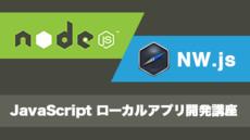 Node.jsとNW.jsで作るJavaScript ローカルアプリ開発講座