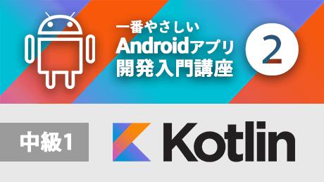 一番やさしいAndroidアプリ開発入門2【Kotlin中級1】