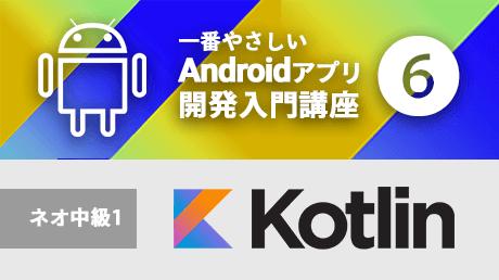一番やさしいAndroidアプリ開発入門6【Kotlinネオ中級1】