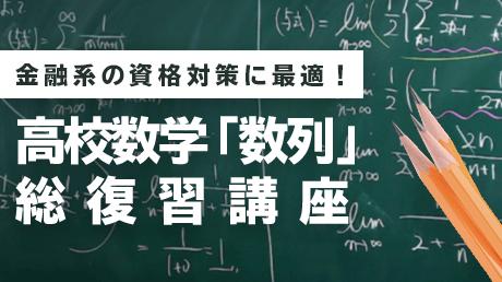 金融系の資格対策に最適!高校数学「数列」総復習講座