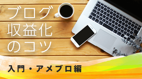ブログ収益化のコツ - 入門・アメブロ編