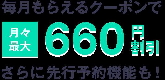 毎月もらえるクーポンで月々最大660円割引!さらに先行予約機能も!