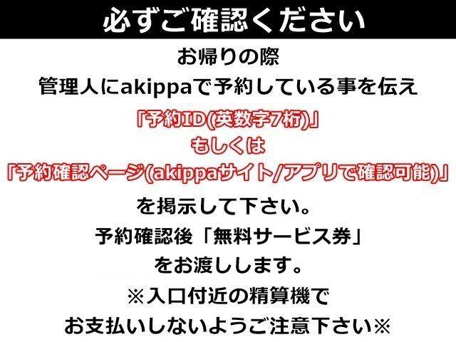 お帰りの際、管理人にakippaで予約している事を伝え、「予約ID(英数字7桁)」もしくは「予約確認ページ(akippaサイト/アプリで確認可能)」を掲示して下さい。