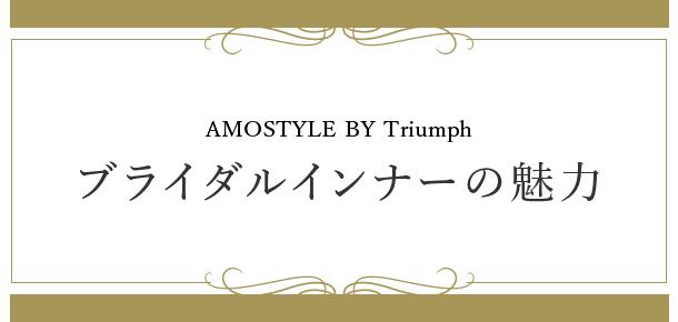 ブライダルインナーの魅力 AMOSTYLE BY Triumphのブライダルインナーは、補整力はもちろん、繊細なデザインにもこだわります。