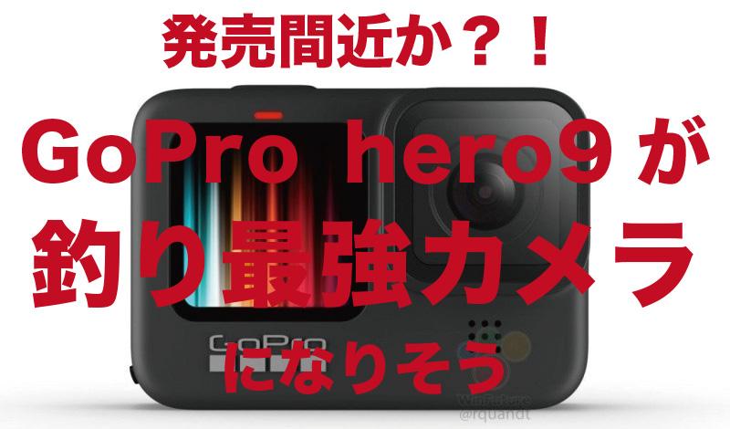 発売間近?!GoProhero9が釣り最強カメラになりそう