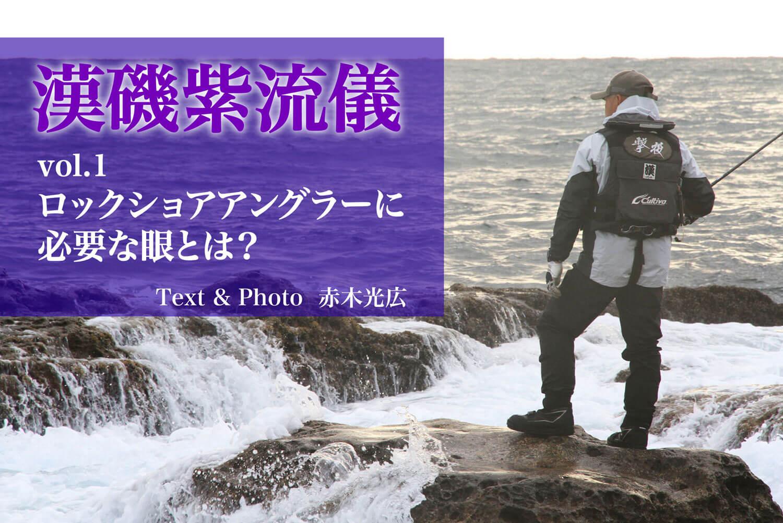 【漢磯紫流儀 vol.1】ロックショアアングラーに必要な眼とは?