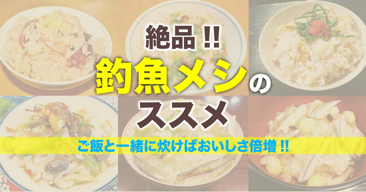 絶品!! 釣魚メシのススメ〜ご飯と一緒に炊けばおいしさ倍増〜