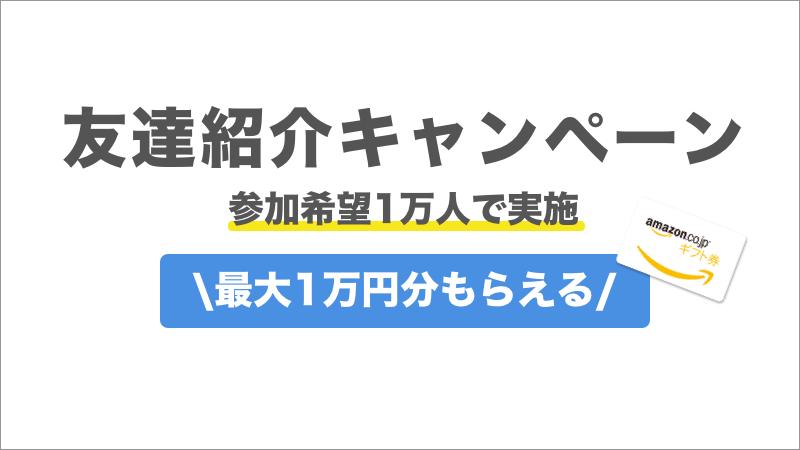 【参加希望1万人で実施!】最大1万円相当がもらえる友達紹介キャンペーン