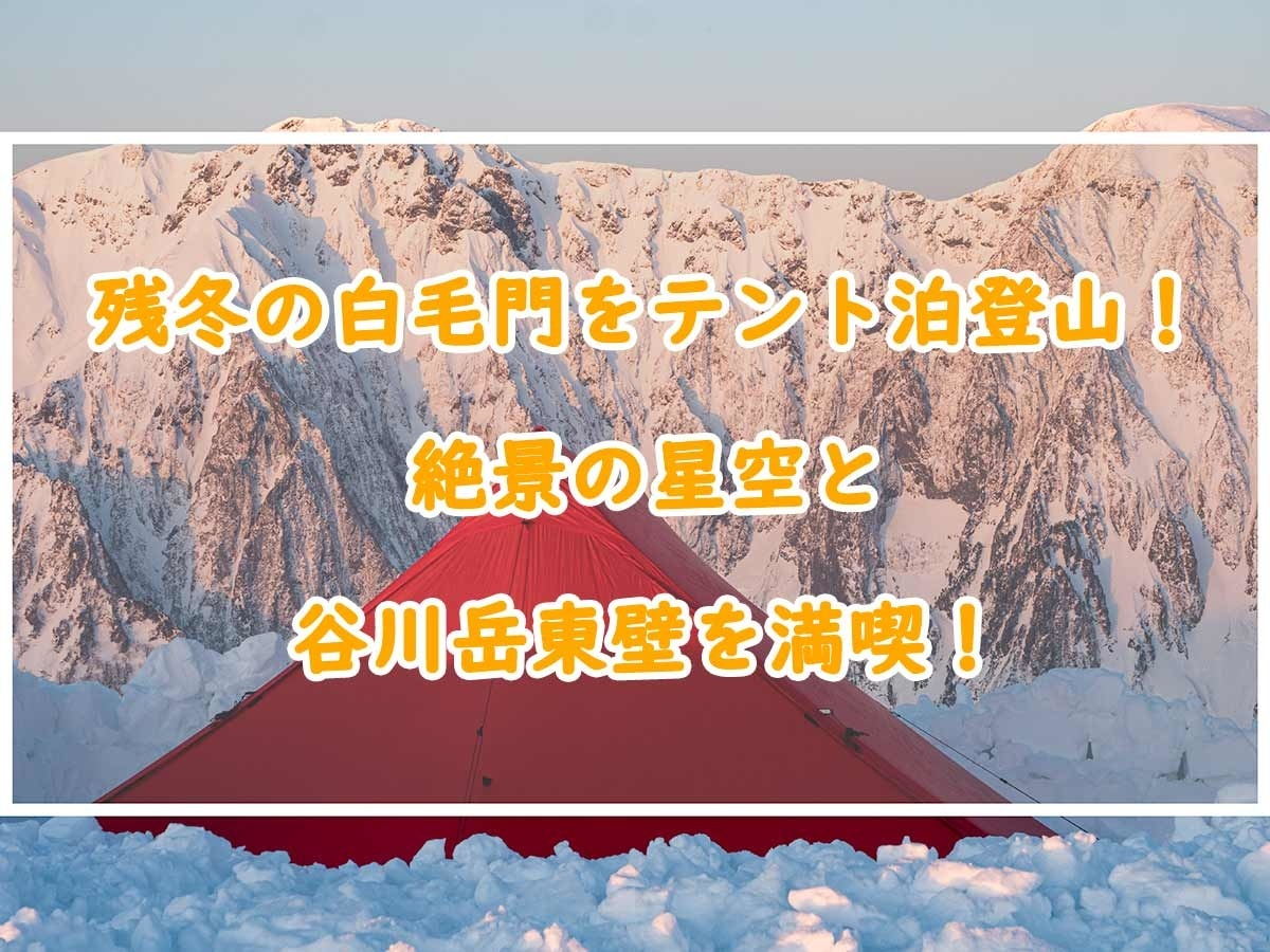 残冬の白毛門をテント泊登山!絶景の星空と谷川岳東壁を満喫!
