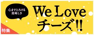心までとろける美味しさ  We Love チーズ!!