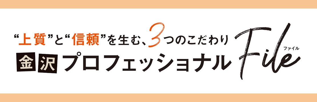 """""""上質""""と""""信頼""""を生む、3つのこだわり 金沢プロフェッショナルFile"""