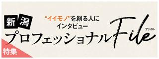 """""""イイモノ""""を創る人にインタビュー 新潟プロフェッショナルFile"""