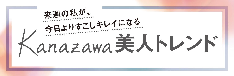 来週の私が、 今日よりすこしキレイになる KANAZAWA 美人トレンド