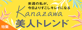 来週の私が、 今日よりすこしキレイになる Kanazawa美人トレンド_190410