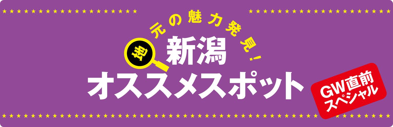地元の魅力発見! 新潟オススメスポット GW直前スペシャル