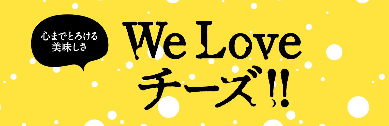 心までとろける美味しさ We Loveチーズ!!
