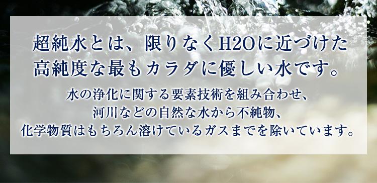 超純水とは、水の浄化に関する要素技術を組み合わせ河川などの自然な水から不純物、化学物質はもちろん、溶けているガスまでを除いて限りなくH2Oに近づけた高純度な最も優しい純粋な水です