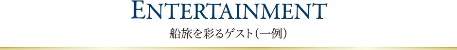 ENTERTAINMENT 船旅を彩るゲスト(一例)