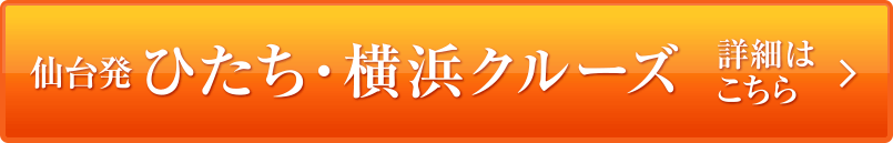 仙台発ひたち・横浜クルーズ 詳細はこちら