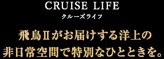 CRUISE LIFE クルーズライフ 飛鳥Ⅱがお届けする洋上の 非日常空間で特別なひとときを。
