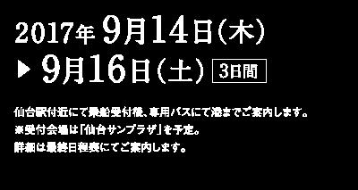 2017年 9月14日(木)9月16日(土)3日間 仙台駅付近にて乗船受付後、専用バスにて港までご案内します。 ※受付会場は「仙台サンプラザ」を予定。 詳細は最終日程表にてご案内します。