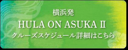 横浜発 HULA ON ASUKAⅡ クルーズスケジュール詳細はこちら