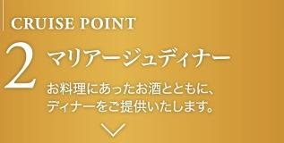 CRUISE POINT 2 マリアージュディナーお料理にあったお酒とともに、ディナーをご提供いたします。