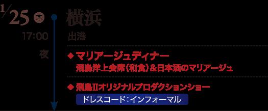 1/25(木) 横浜 17:00 出港、夜 ◆マリアージュディナー 飛鳥洋上会席(和食)&日本酒のマリアージュ ◆飛鳥Ⅱオリジナルプロダクションショー ドレスコード:インフォーマル