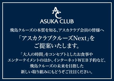 ASUKA CLUB 飛鳥クルーズの本質を知る、アスカクラブ会員の皆様へ「アスカクラブクルーズNext」をご提案いたします。 「大人の時間」をコンセプトとしたお食事やエンターテイメントのほか、インターネットWEB予約など、飛鳥クルーズの未来を目指した新しい取り組みにもどうぞご注目ください。