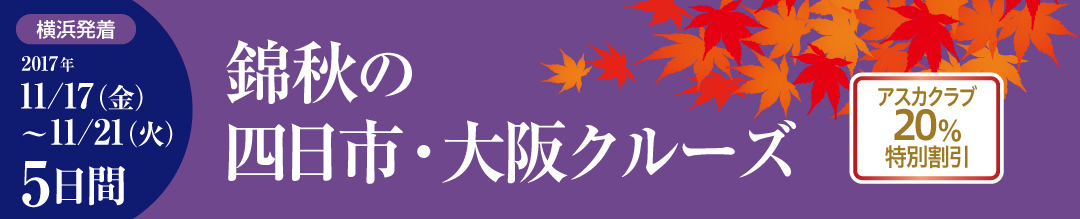 錦秋の四日市・大阪クルーズ 5日間 横浜発着 2017年 11月17日(金)~11月21日(火) アスカクラブ20%特別割引