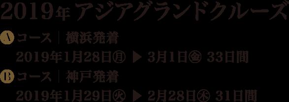 2019年 アジアグランドクルーズ Aコース│横浜発着 2019年1月28日? ? 3月1日? 33日間 Bコース│神戸発着 2019年1月29日? ? 2月28日? 31日間
