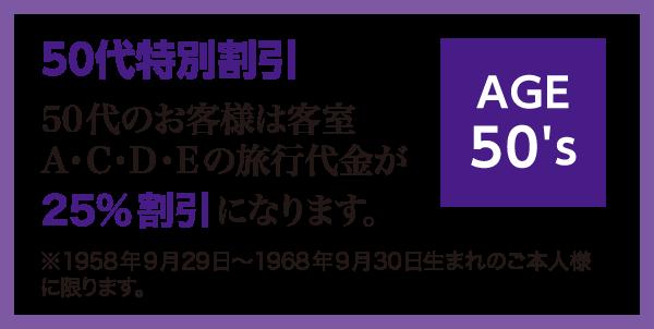 50代特別割引。50代のお客様は客室A・C・D・Eの旅行代金が25%割引になります。※1958年9月29日~1968年9月30日生まれのご本人様に限ります。