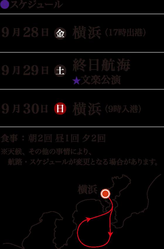 スケジュール。9月28日金曜日横浜(17時出港)、9月29日土曜日終日航海(文楽公演)、9月30日日曜日横浜(9時入港)。食事:朝2回昼1回夕2回。※天候、その他の事情により、航路・スケジュールが変更となる場合があります。
